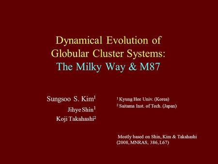 Dynamical Evolution of Globular Cluster Systems: The Milky Way & M87 Sungsoo S. Kim 1 Jihye Shin 1 Koji Takahashi 2 1 Kyung Hee Univ. (Korea) 2 Saitama.