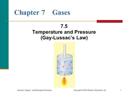 General, Organic, and Biological Chemistry Copyright © 2010 Pearson Education, Inc.1 Chapter 7 Gases 7.5 Temperature and Pressure (Gay-Lussac's Law)