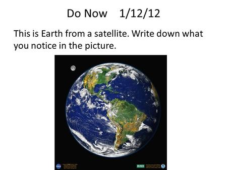 Do Now 1/12/12 This is Earth from a satellite. Write down what you notice in the picture.