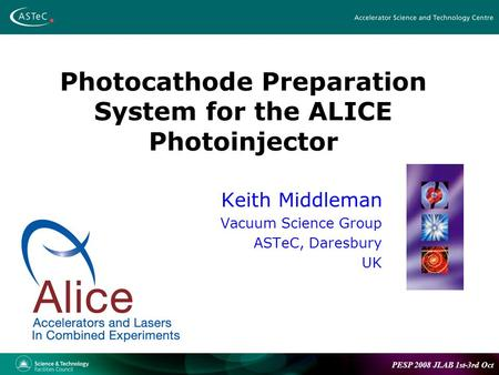 PESP 2008 JLAB 1st-3rd Oct Photocathode Preparation System for the ALICE Photoinjector Keith Middleman Vacuum Science Group ASTeC, Daresbury UK.