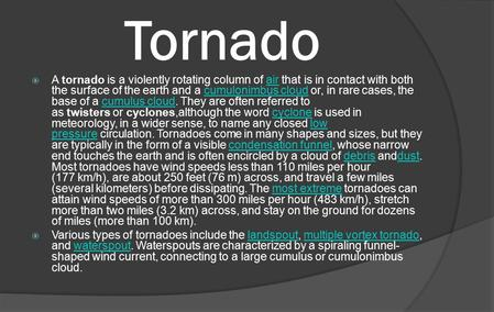 Tornado  A tornado is a violently rotating column of air that is in contact with both the surface of the earth and a cumulonimbus cloud or, in rare cases,