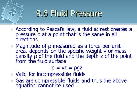 9.6 Fluid Pressure According to Pascal's law, a fluid at rest creates a pressure ρ at a point that is the same in all directions Magnitude of ρ measured.