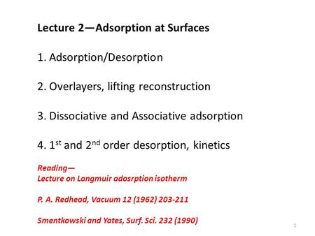 Lecture 2—Adsorption at Surfaces 1.Adsorption/Desorption 2.Overlayers, lifting reconstruction 3.Dissociative and Associative adsorption 4.1 st and 2 nd.