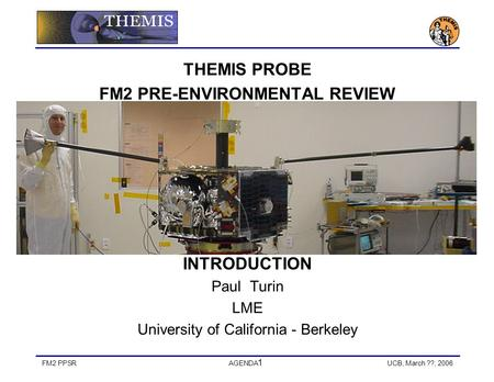 FM2 PPSRAGENDA 1 UCB, March ??, 2006 THEMIS PROBE FM2 PRE-ENVIRONMENTAL REVIEW INTRODUCTION Paul Turin LME University of California - Berkeley.