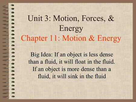 Unit 3: Motion, Forces, & Energy Chapter 11: Motion & Energy Big Idea: If an object is less dense than a fluid, it will float in the fluid. If an object.