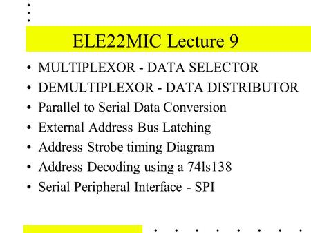 ELE22MIC Lecture 9 MULTIPLEXOR - DATA SELECTOR DEMULTIPLEXOR - DATA DISTRIBUTOR Parallel to Serial Data Conversion External Address Bus Latching Address.