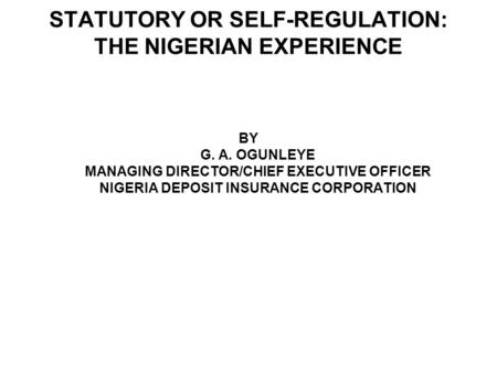 STATUTORY OR SELF-REGULATION: THE NIGERIAN EXPERIENCE BY G. A. OGUNLEYE MANAGING DIRECTOR/CHIEF EXECUTIVE OFFICER NIGERIA DEPOSIT INSURANCE CORPORATION.