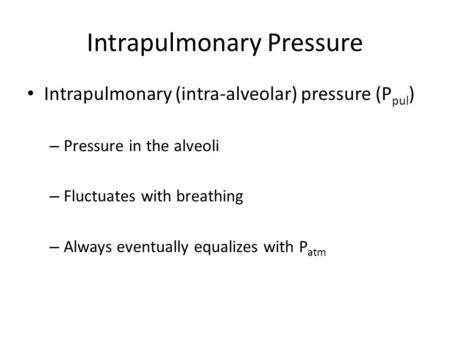 Intrapulmonary Pressure Intrapulmonary (intra-alveolar) pressure (P pul ) – Pressure in the alveoli – Fluctuates with breathing – Always eventually equalizes.
