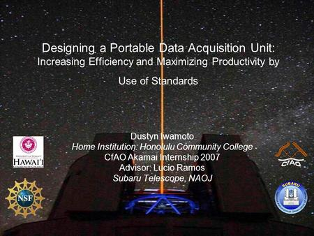 Designing a Portable Data Acquisition Unit: Increasing Efficiency and Maximizing Productivity by Use of Standards Dustyn Iwamoto Home Institution: Honolulu.