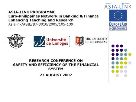 RESEARCH CONFERENCE ON SAFETY AND EFFICIENCY OF THE FINANCIAL SYSTEM 27 AUGUST 2007 ASIA-LINK PROGRAMME Euro-Philippines Network in Banking & Finance Enhancing.