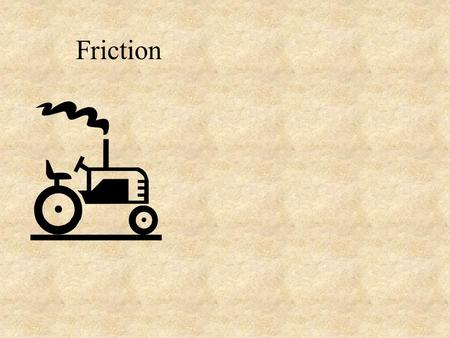 Friction. Friction - the force needed to drag one object across another. (at a constant velocity) Depends on: How hard the surfaces are held together.