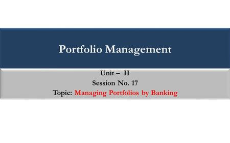 Portfolio Management Unit – II Session No. 17 Topic: Managing Portfolios by Banking Unit – II Session No. 17 Topic: Managing Portfolios by Banking.