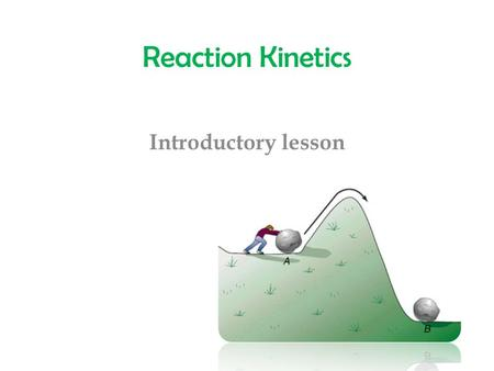 Reaction Kinetics Introductory lesson. Reaction Kinetics The study of the rates of reactions and the factors which affect the rates. What is a reaction.