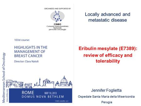 Locally advanced and metastatic disease Eribulin mesylate (E7389): review of efficacy and tolerability Jennifer Foglietta Ospedale Santa Maria della Misericordia.