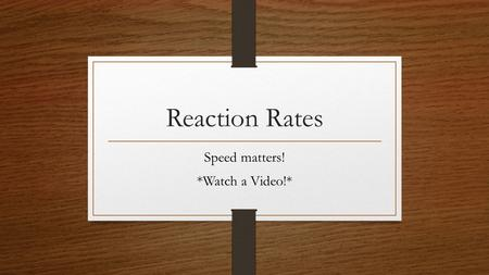 Reaction Rates Speed matters! *Watch a Video!*. Reaction Rate Decrease in concentration of reactants with time or Increase in concentration of products.