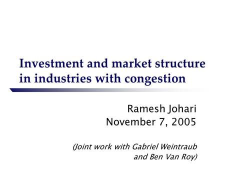 Investment and market structure in industries with congestion Ramesh Johari November 7, 2005 (Joint work with Gabriel Weintraub and Ben Van Roy)