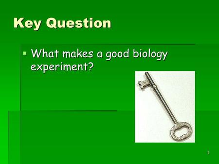 1 Key Question  What makes a good biology experiment?