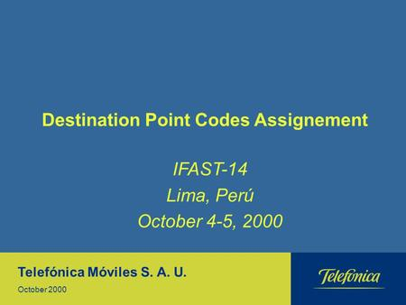 Destination Point Codes Assignement Telefónica Móviles S. A. U. October 2000 IFAST-14 Lima, Perú October 4-5, 2000.