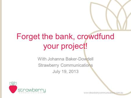 Forget the bank, crowdfund your project! With Johanna Baker-Dowdell Strawberry Communications July 19, 2013 www.strawberrycommunications.com.au.