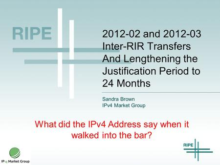 2012-02 and 2012-03 Inter-RIR Transfers And Lengthening the Justification Period to 24 Months Sandra Brown IPv4 Market Group What did the IPv4 Address.