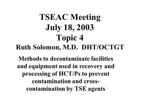 TSEAC Meeting July 18, 2003 Topic 4 Ruth Solomon, M.D. DHT/OCTGT Methods to decontaminate facilities and equipment used in recovery and processing of HCT/Ps.