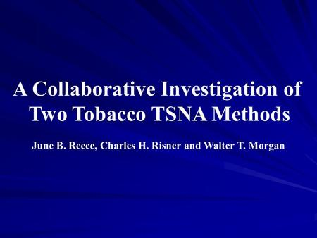 A Collaborative Investigation of Two Tobacco TSNA Methods June B. Reece, Charles H. Risner and Walter T. Morgan.