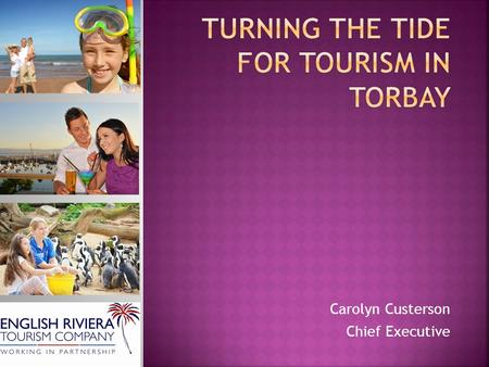 Carolyn Custerson Chief Executive.  3.6 million visitors a year  £386 million annual spend by visitors  21% of local people work in the Tourism Industry.