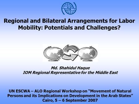 Regional and Bilateral Arrangements for Labor Mobility: Potentials and Challenges? Md. Shahidul Haque IOM Regional Representative for the Middle East UN.