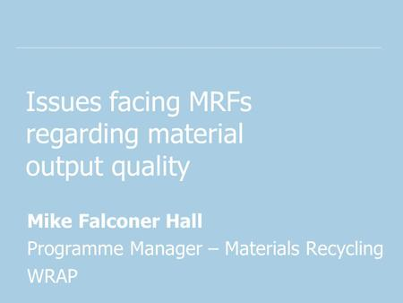 Issues facing MRFs regarding material output quality Mike Falconer Hall Programme Manager – Materials Recycling WRAP.