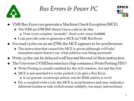 1 EPICS Bus Errors & Power PC u VME Bus Error can generate a Machine Check Exception (MCE) u The WRS mv2700 BSP doesn't have code to do this u Write cycles.