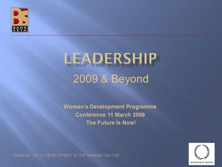 ENABLING SKILLS DEVELOPMENT IN THE BANKING SECTOR 2009 & Beyond Woman's Development Programme Conference 11 March 2009 The Future Is Now!