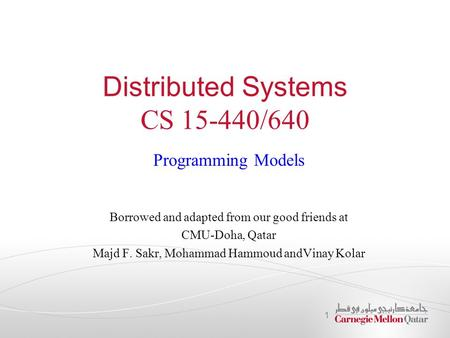 Distributed Systems CS 15-440/640 Programming Models Borrowed and adapted from our good friends at CMU-Doha, Qatar Majd F. Sakr, Mohammad Hammoud andVinay.