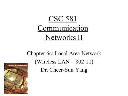 CSC 581 Communication Networks II Chapter 6c: Local Area Network (Wireless LAN – 802.11) Dr. Cheer-Sun Yang.