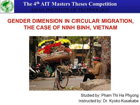 1 Studied by: Pham Thi Ha Phuong Instructed by: Dr. Kyoko Kusakabe GENDER DIMENSION IN CIRCULAR MIGRATION, THE CASE OF NINH BINH, VIETNAM The 4 th AIT.