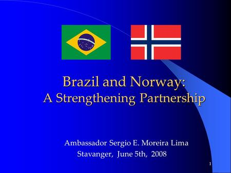 1 Brazil and Norway: A Strengthening Partnership Brazil and Norway: A Strengthening Partnership Ambassador Sergio E. Moreira Lima Stavanger, June 5th,