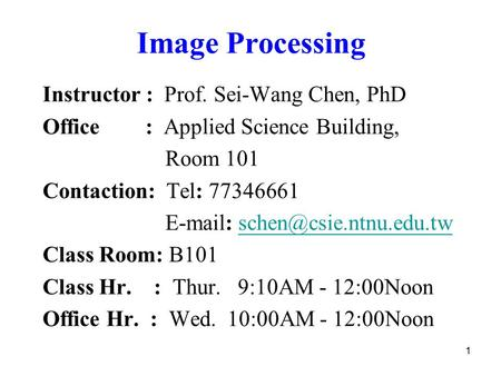 1 Image Processing Instructor : Prof. Sei-Wang Chen, PhD Office : Applied Science Building, Room 101 Contaction: Tel: 77346661