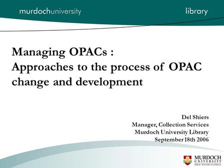 Managing OPACs : Approaches to the process of OPAC change and development Del Shiers Manager, Collection Services Murdoch University Library September.