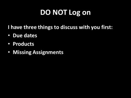DO NOT Log on I have three things to discuss with you first: Due dates Products Missing Assignments.