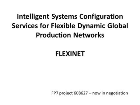 Intelligent Systems Configuration Services for Flexible Dynamic Global Production Networks FLEXINET FP7 project 608627 – now in negotiation.