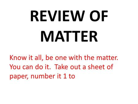 REVIEW OF MATTER Know it all, be one with the matter. You can do it. Take out a sheet of paper, number it 1 to.