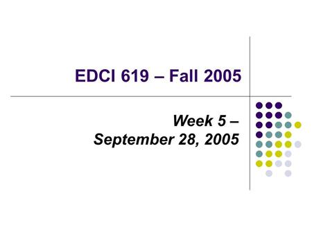 EDCI 619 – Fall 2005 Week 5 – September 28, 2005.