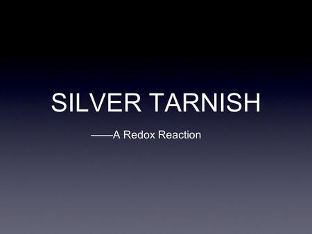 SILVER TARNISH ——A Redox Reaction. overview Tarnish, which appears as black or brown streaks and patches on silver ware, is silver sulfide, a compound.
