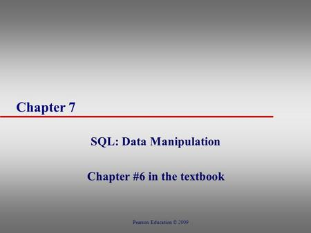 Chapter 7 SQL: Data Manipulation Chapter #6 in the textbook Pearson Education © 2009.