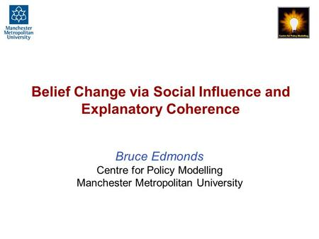 Belief Change via Social Influence and Explanatory Coherence Bruce Edmonds Centre for Policy Modelling Manchester Metropolitan University.