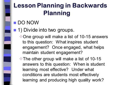 Lesson Planning in Backwards Planning DO NOW 1) Divide into two groups.  One group will make a list of 10-15 answers to this question: What inspires student.