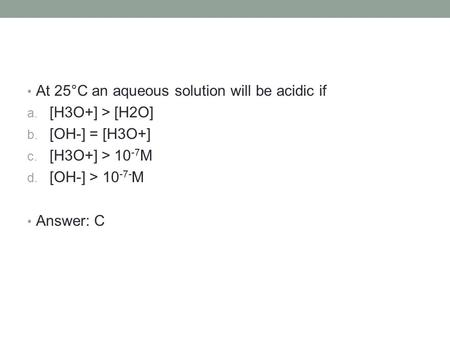 At 25°C an aqueous solution will be acidic if a. [H3O+] > [H2O] b. [OH-] = [H3O+] c. [H3O+] > 10 -7 M d. [OH-] > 10 -7 ‑ M Answer: C.