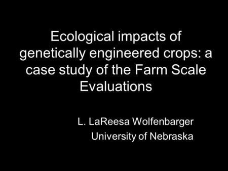 Ecological impacts of genetically engineered crops: a case study of the Farm Scale Evaluations L. LaReesa Wolfenbarger University of Nebraska.