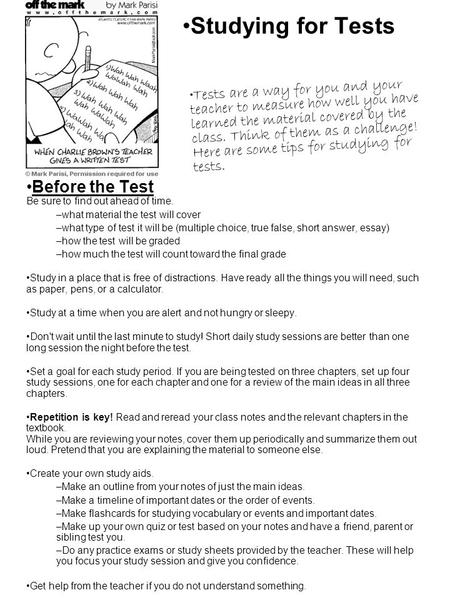 Studying for Tests Before the Test Be sure to find out ahead of time. –what material the test will cover –what type of test it will be (multiple choice,
