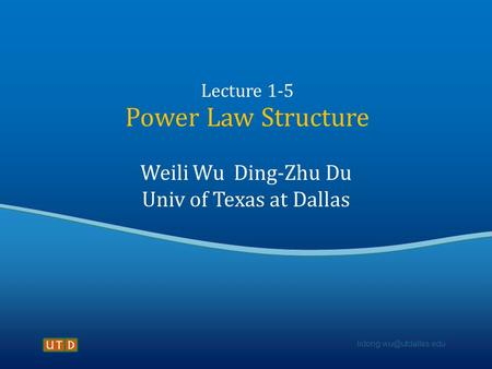 Lecture 1-5 Power Law Structure Weili Wu Ding-Zhu Du Univ of Texas at Dallas.