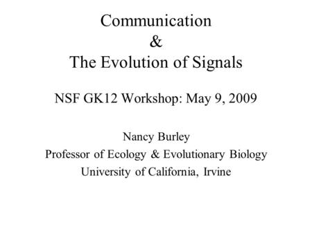 Communication & The Evolution of Signals NSF GK12 Workshop: May 9, 2009 Nancy Burley Professor of Ecology & Evolutionary Biology University of California,